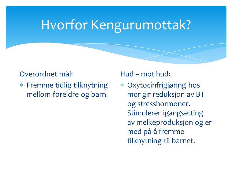 Hvorfor Kengurumottak? Overordnet mål:  Fremme tidlig tilknytning mellom foreldre og barn. Hud – mot hud:  Oxytocinfrigjøring hos mor gir reduksjon