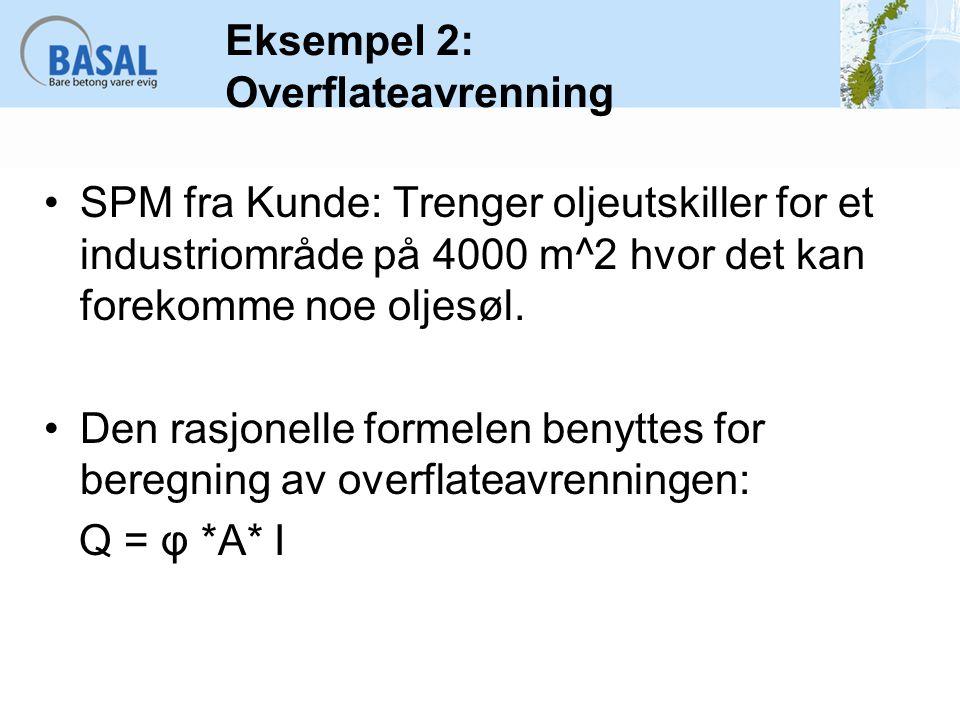 Eksempel 2: Overflateavrenning SPM fra Kunde: Trenger oljeutskiller for et industriområde på 4000 m^2 hvor det kan forekomme noe oljesøl. Den rasjonel