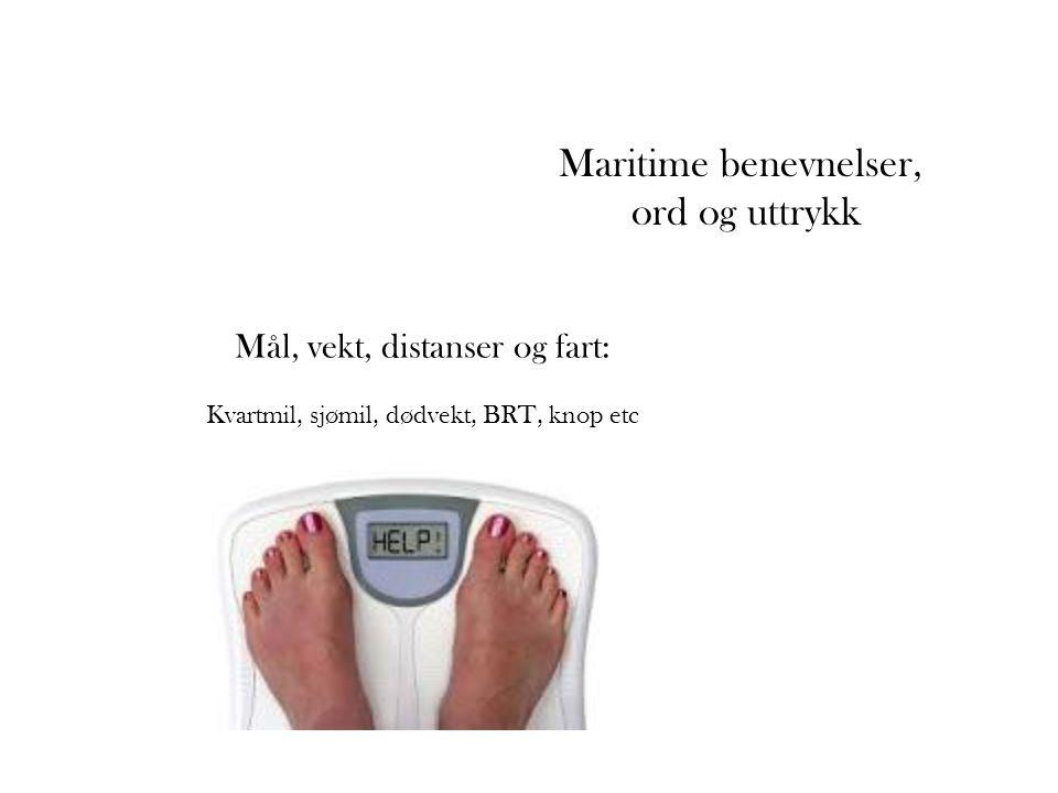 Mål, vekt, distanser og fart: Kvartmil, sjømil, dødvekt, BRT, knop etc Maritime benevnelser, ord og uttrykk