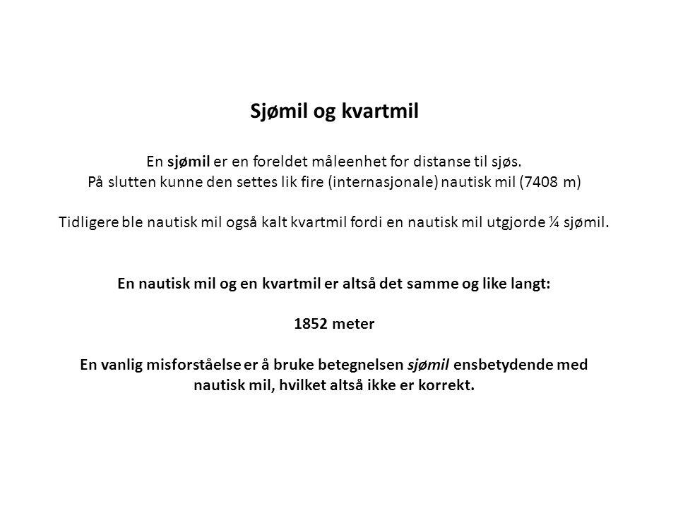 Sjømil og kvartmil En sjømil er en foreldet måleenhet for distanse til sjøs. På slutten kunne den settes lik fire (internasjonale) nautisk mil (7408 m