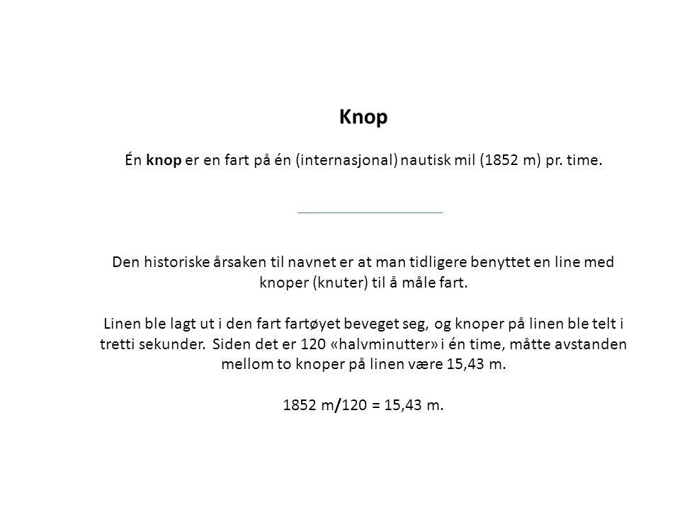 Knop Én knop er en fart på én (internasjonal) nautisk mil (1852 m) pr. time. Den historiske årsaken til navnet er at man tidligere benyttet en line me