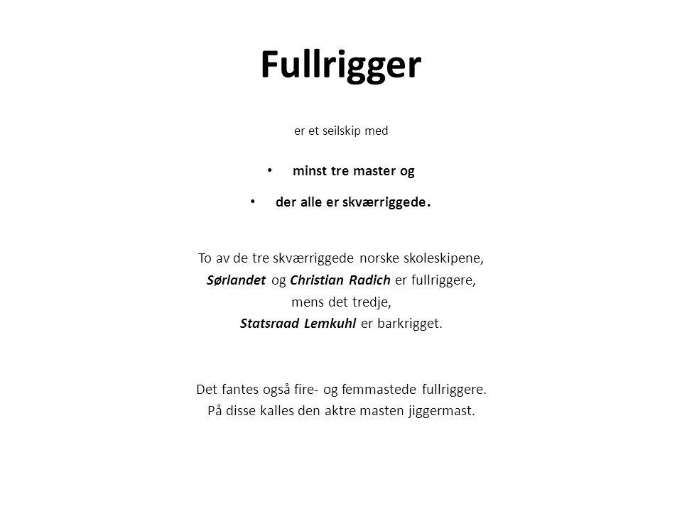 Fullrigger er et seilskip med minst tre master og der alle er skværriggede. To av de tre skværriggede norske skoleskipene, Sørlandet og Christian Radi