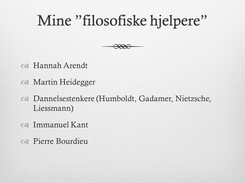 Mine filosofiske hjelpere Mine filosofiske hjelpere  Hannah Arendt  Martin Heidegger  Dannelsestenkere (Humboldt, Gadamer, Nietzsche, Liessmann)  Immanuel Kant  Pierre Bourdieu