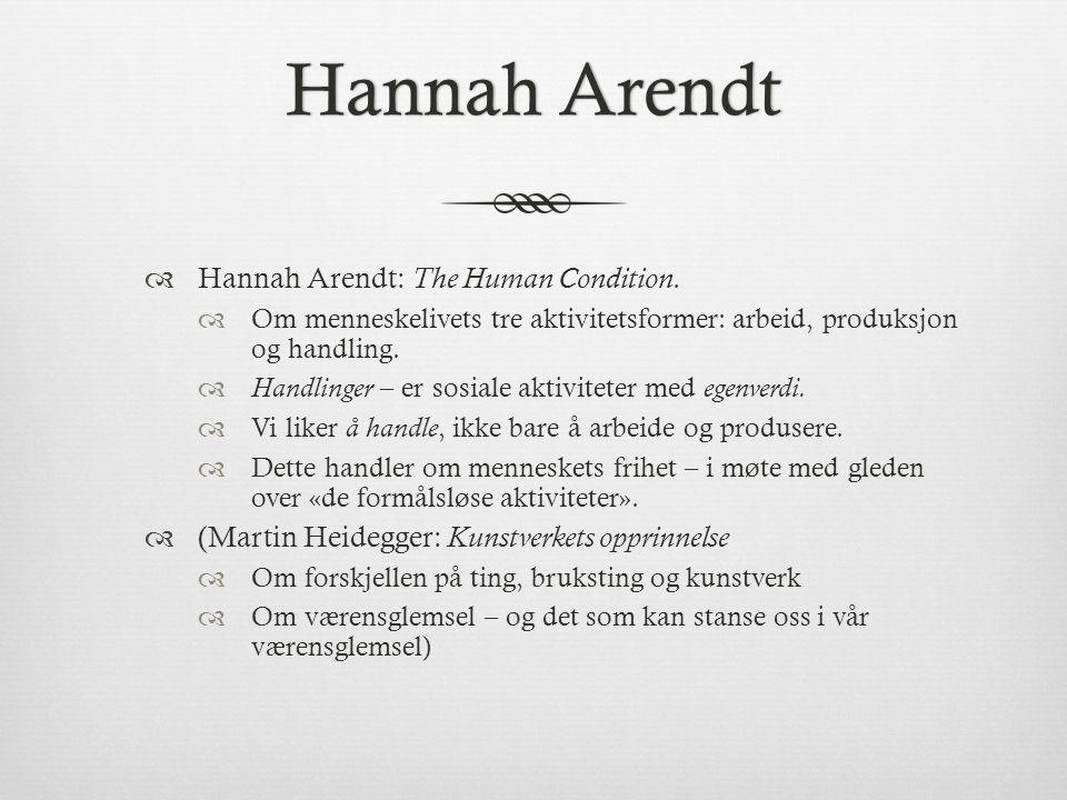 Hannah ArendtHannah Arendt  Hannah Arendt: The Human Condition.  Om menneskelivets tre aktivitetsformer: arbeid, produksjon og handling.  Handlinge