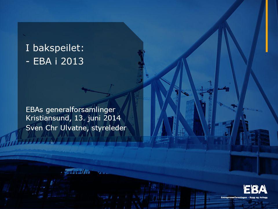 I bakspeilet: - EBA i 2013 EBAs generalforsamlinger Kristiansund, 13. juni 2014 Sven Chr Ulvatne, styreleder EBAs generalforsamlinger 8. juni 2012