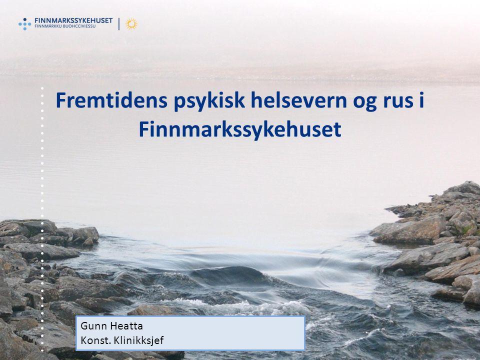 Fremtidens psykisk helsevern og rus i Finnmarkssykehuset Gunn Heatta Konst. Klinikksjef