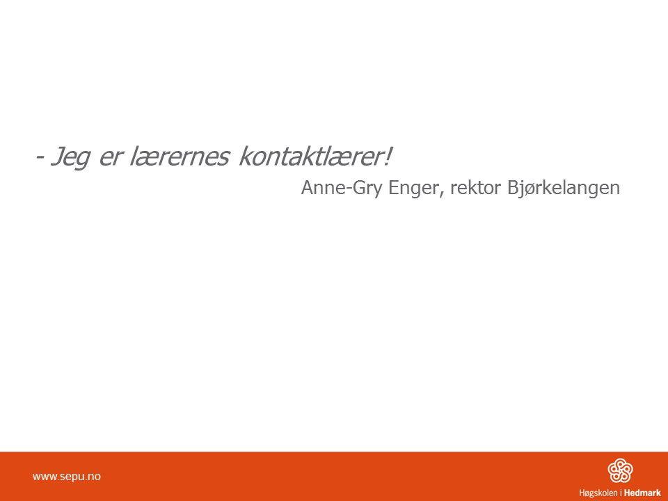 - Jeg er lærernes kontaktlærer! Anne-Gry Enger, rektor Bjørkelangen www.sepu.no