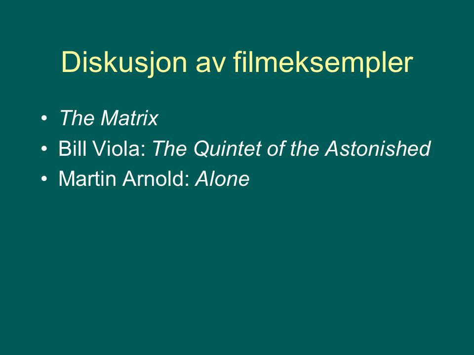 Diskusjon av filmeksempler The Matrix Bill Viola: The Quintet of the Astonished Martin Arnold: Alone