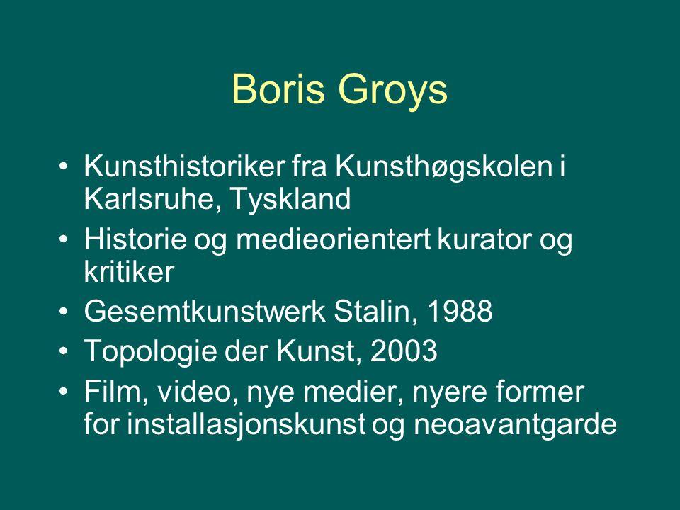 Boris Groys Kunsthistoriker fra Kunsthøgskolen i Karlsruhe, Tyskland Historie og medieorientert kurator og kritiker Gesemtkunstwerk Stalin, 1988 Topol