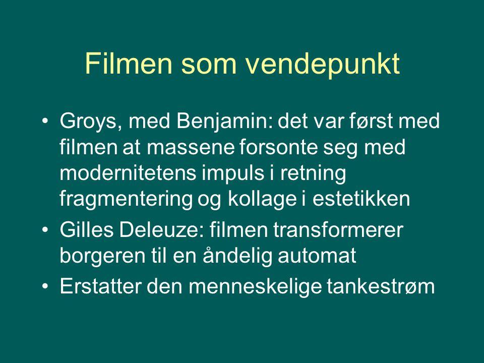 Filmen som vendepunkt Groys, med Benjamin: det var først med filmen at massene forsonte seg med modernitetens impuls i retning fragmentering og kollage i estetikken Gilles Deleuze: filmen transformerer borgeren til en åndelig automat Erstatter den menneskelige tankestrøm