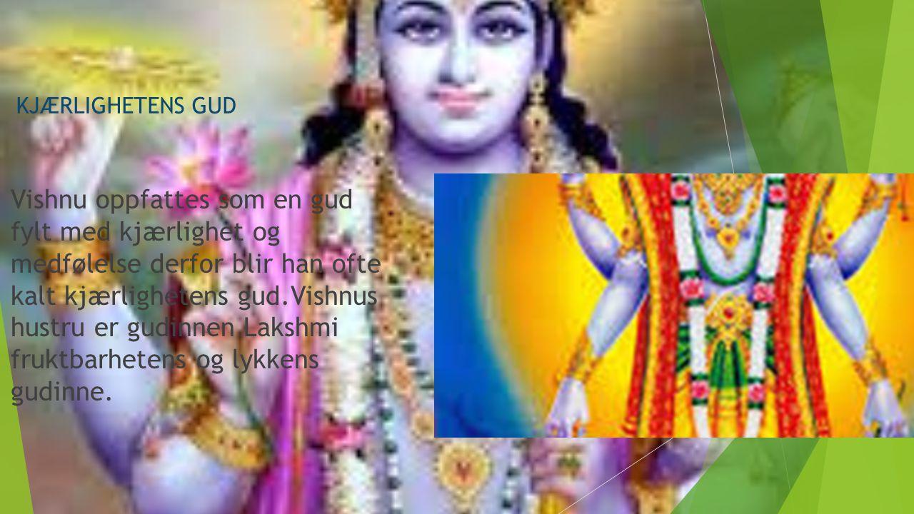 KJÆRLIGHETENS GUD Vishnu oppfattes som en gud fylt med kjærlighet og medfølelse derfor blir han ofte kalt kjærlighetens gud.Vishnus hustru er gudinnen