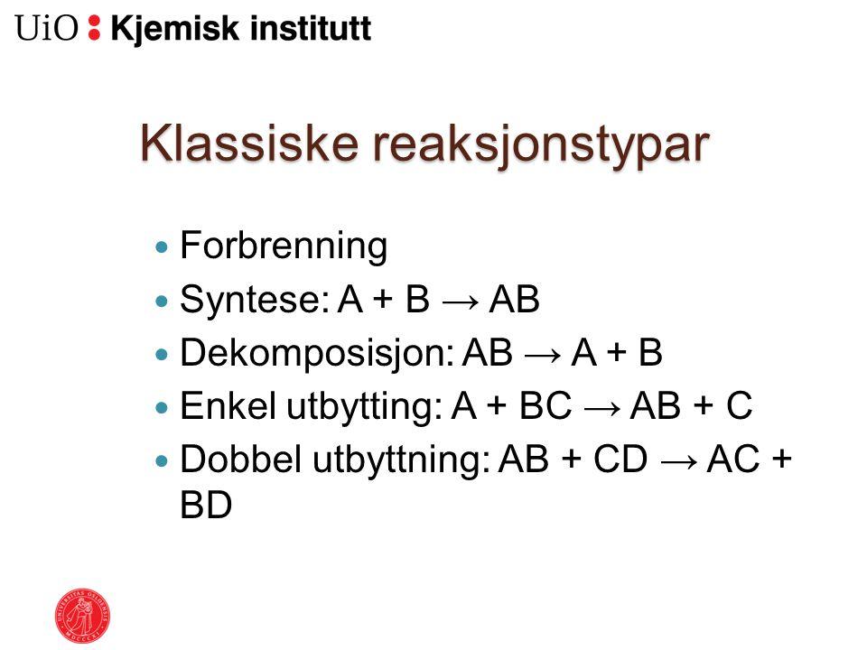 Klassiske reaksjonstypar Forbrenning Syntese: A + B → AB Dekomposisjon: AB → A + B Enkel utbytting: A + BC → AB + C Dobbel utbyttning: AB + CD → AC +