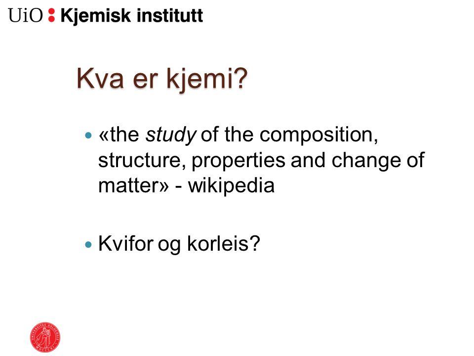 Kva er kjemi? «the study of the composition, structure, properties and change of matter» - wikipedia Kvifor og korleis?