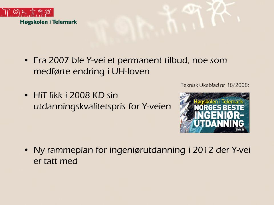 Fra 2007 ble Y-vei et permanent tilbud, noe som medførte endring i UH-loven HiT fikk i 2008 KD sin utdanningskvalitetspris for Y-veien Ny rammeplan fo