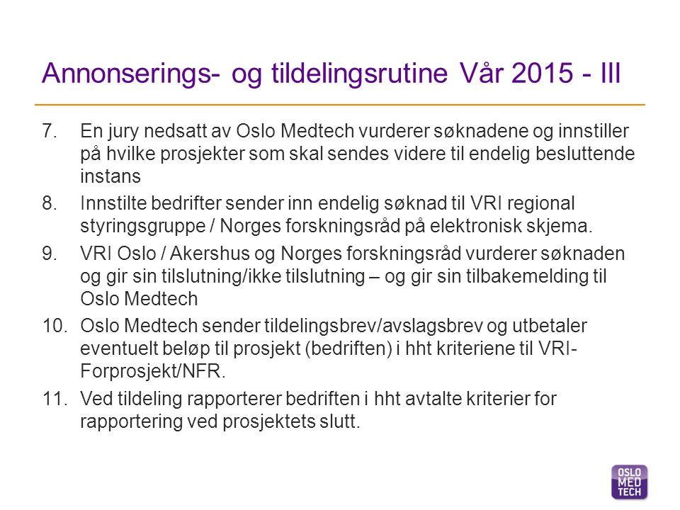 Annonserings- og tildelingsrutine Vår 2015 - III 7.En jury nedsatt av Oslo Medtech vurderer søknadene og innstiller på hvilke prosjekter som skal sendes videre til endelig besluttende instans 8.Innstilte bedrifter sender inn endelig søknad til VRI regional styringsgruppe / Norges forskningsråd på elektronisk skjema.