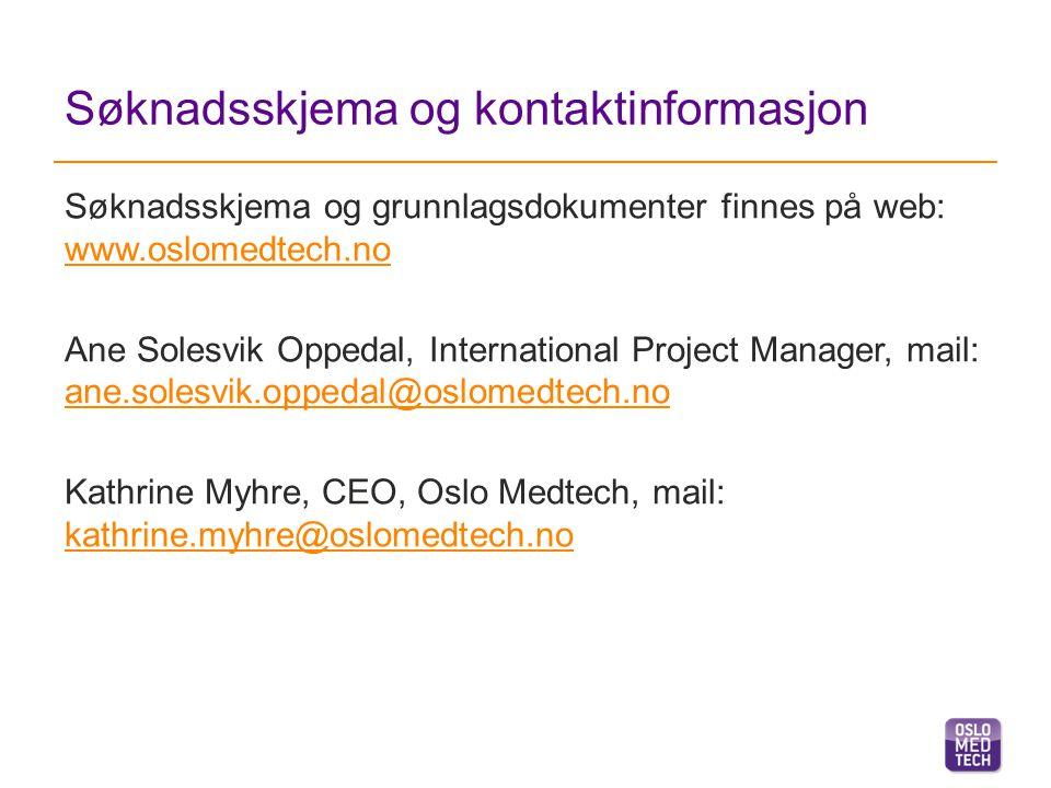Søknadsskjema og kontaktinformasjon Søknadsskjema og grunnlagsdokumenter finnes på web: www.oslomedtech.no www.oslomedtech.no Ane Solesvik Oppedal, International Project Manager, mail: ane.solesvik.oppedal@oslomedtech.no ane.solesvik.oppedal@oslomedtech.no Kathrine Myhre, CEO, Oslo Medtech, mail: kathrine.myhre@oslomedtech.no kathrine.myhre@oslomedtech.no