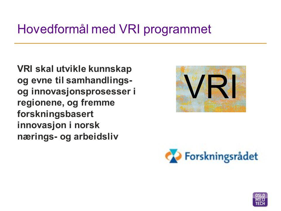 Hovedformål med VRI programmet VRI skal utvikle kunnskap og evne til samhandlings- og innovasjonsprosesser i regionene, og fremme forskningsbasert innovasjon i norsk nærings- og arbeidsliv