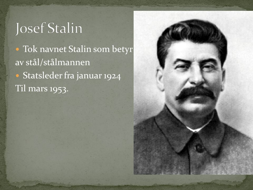 Tok navnet Stalin som betyr av stål/stålmannen Statsleder fra januar 1924 Til mars 1953.