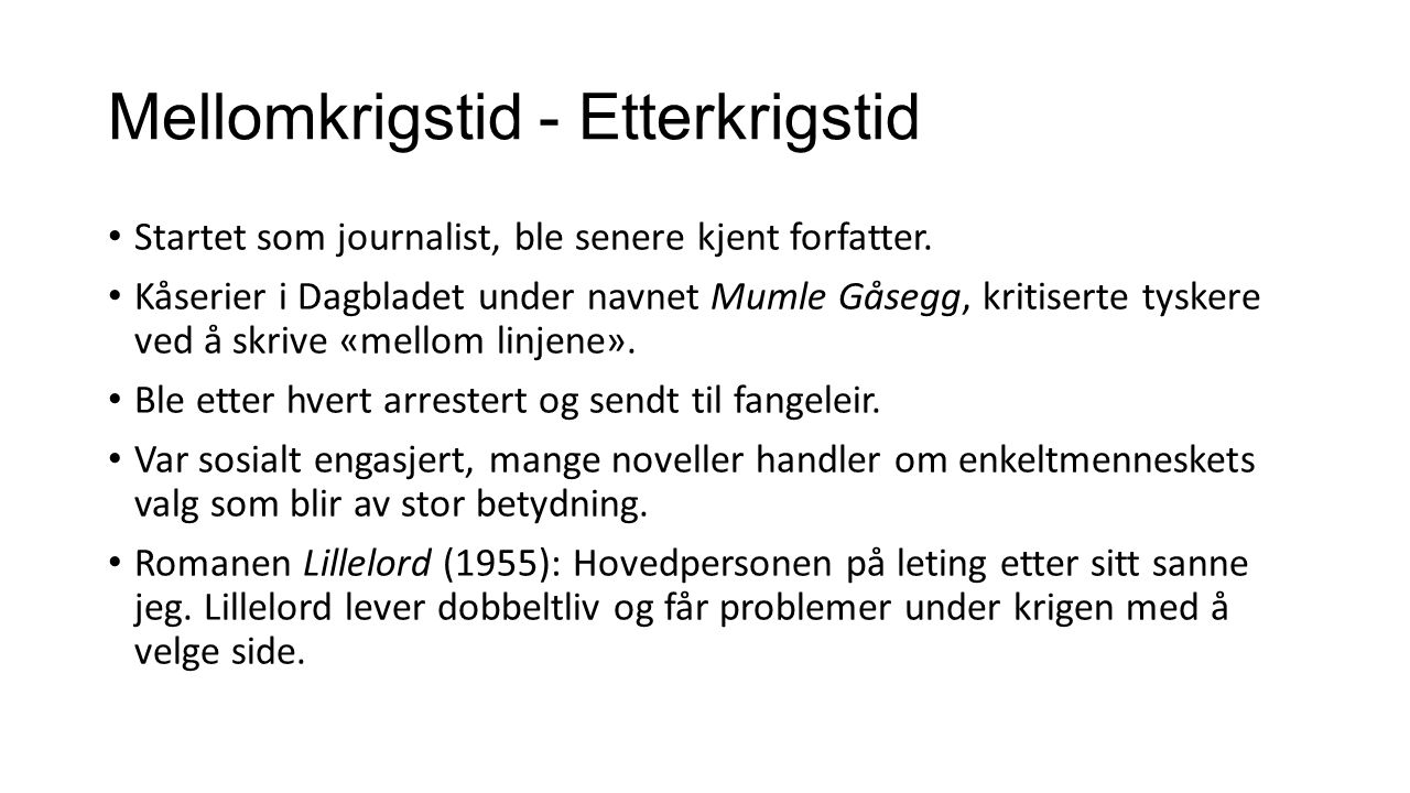 Mellomkrigstid - Etterkrigstid Startet som journalist, ble senere kjent forfatter. Kåserier i Dagbladet under navnet Mumle Gåsegg, kritiserte tyskere