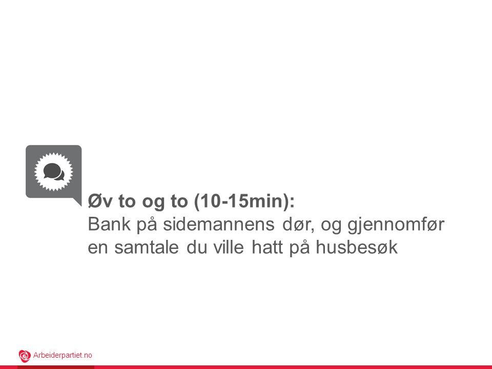 Arbeiderpartiet.no Øv to og to (10-15min): Bank på sidemannens dør, og gjennomfør en samtale du ville hatt på husbesøk