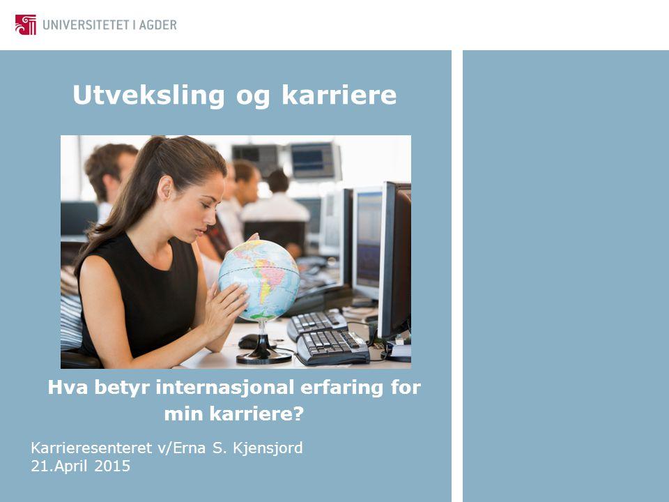 Utveksling og karriere Hva betyr internasjonal erfaring for min karriere? Karrieresenteret v/Erna S. Kjensjord 21.April 2015