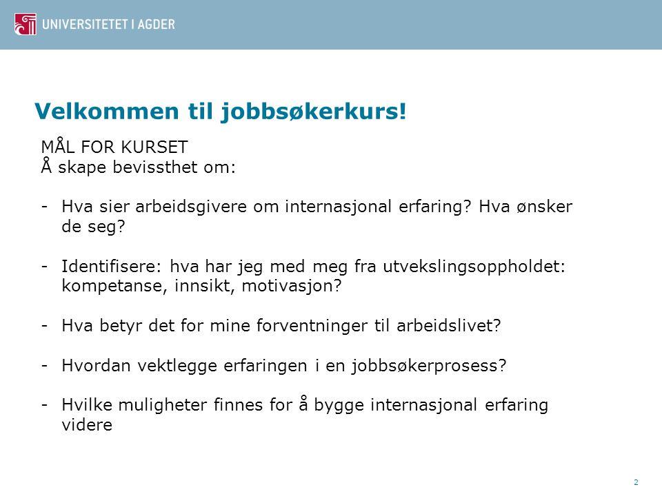 2 Velkommen til jobbsøkerkurs! MÅL FOR KURSET Å skape bevissthet om: -Hva sier arbeidsgivere om internasjonal erfaring? Hva ønsker de seg? -Identifise