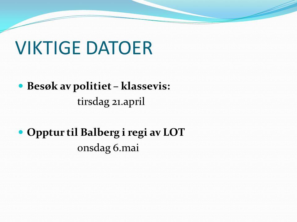 VIKTIGE DATOER Besøk av politiet – klassevis: tirsdag 21.april Opptur til Balberg i regi av LOT onsdag 6.mai