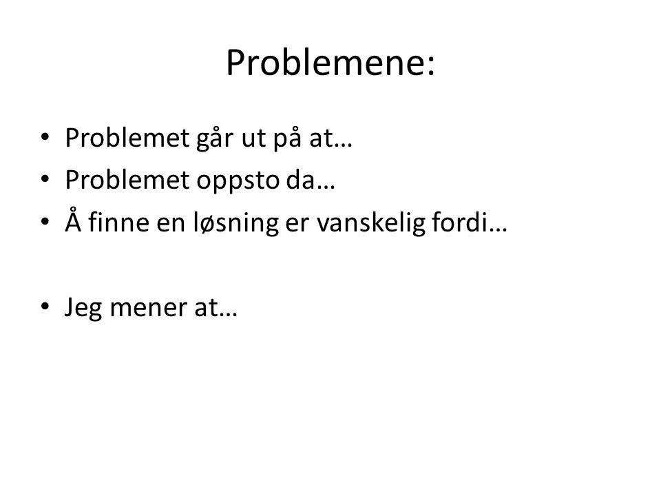 Problemene: Problemet går ut på at… Problemet oppsto da… Å finne en løsning er vanskelig fordi… Jeg mener at…