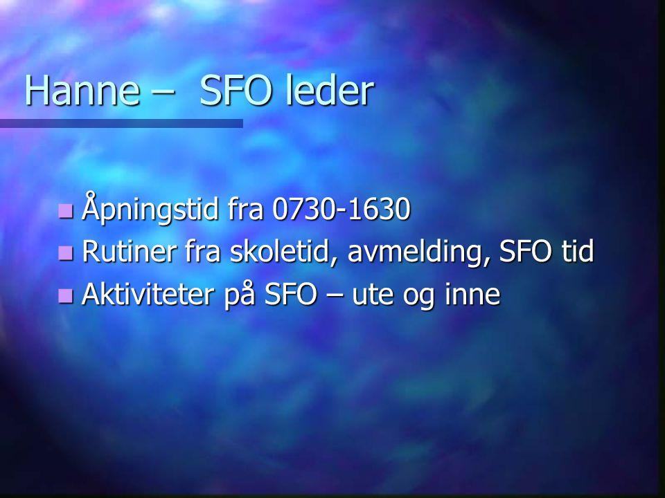 Hanne – SFO leder Åpningstid fra 0730-1630 Åpningstid fra 0730-1630 Rutiner fra skoletid, avmelding, SFO tid Rutiner fra skoletid, avmelding, SFO tid Aktiviteter på SFO – ute og inne Aktiviteter på SFO – ute og inne