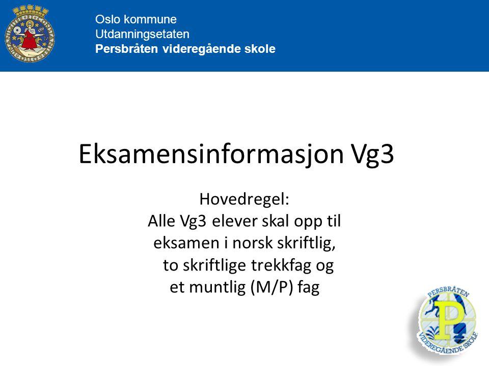 Oslo kommune Utdanningsetaten Persbråten videregående skole Eksamensinformasjon Vg3 Hovedregel: Alle Vg3 elever skal opp til eksamen i norsk skriftlig, to skriftlige trekkfag og et muntlig (M/P) fag