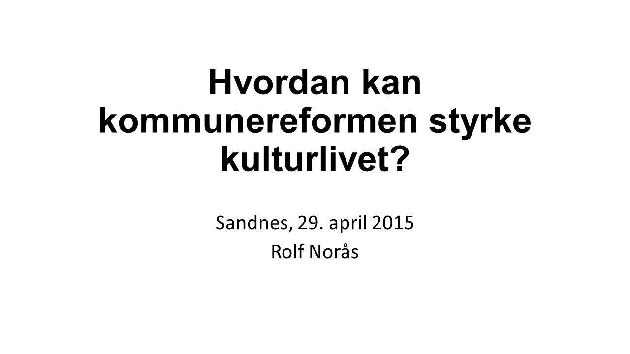 Hvordan kan kommunereformen styrke kulturlivet Sandnes, 29. april 2015 Rolf Norås