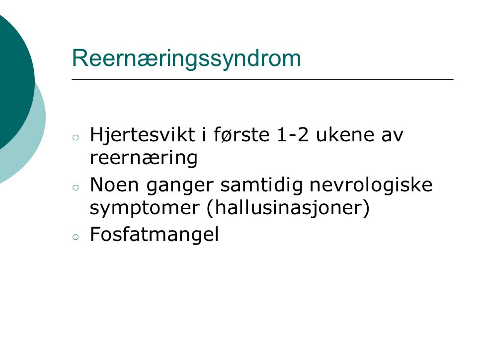 Reernæringssyndrom ○ Hjertesvikt i første 1-2 ukene av reernæring ○ Noen ganger samtidig nevrologiske symptomer (hallusinasjoner) ○ Fosfatmangel