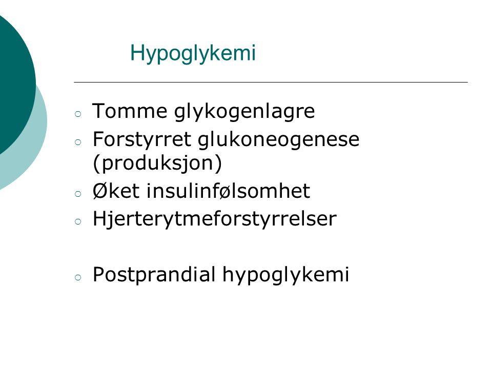 Hypoglykemi ○ Tomme glykogenlagre ○ Forstyrret glukoneogenese (produksjon) ○ Øket insulinfølsomhet ○ Hjerterytmeforstyrrelser ○ Postprandial hypoglyke