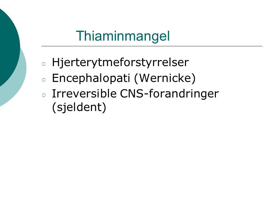 Thiaminmangel ○ Hjerterytmeforstyrrelser ○ Encephalopati (Wernicke) ○ Irreversible CNS-forandringer (sjeldent)