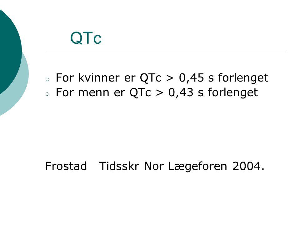 QTc ○ For kvinner er QTc > 0,45 s forlenget ○ For menn er QTc > 0,43 s forlenget Frostad Tidsskr Nor Lægeforen 2004.