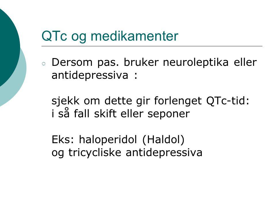 QTc og medikamenter ○ Dersom pas. bruker neuroleptika eller antidepressiva : sjekk om dette gir forlenget QTc-tid: i så fall skift eller seponer Eks: