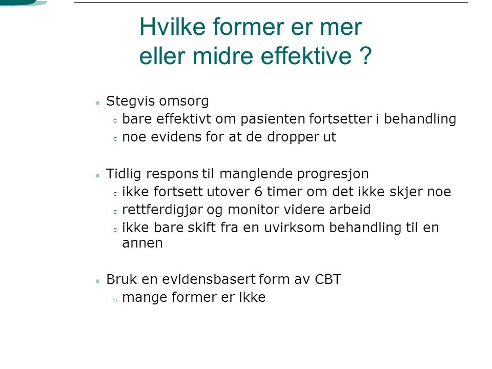 Hvilke former er mer eller midre effektive ? ● Stegvis omsorg ○ bare effektivt om pasienten fortsetter i behandling ○ noe evidens for at de dropper ut