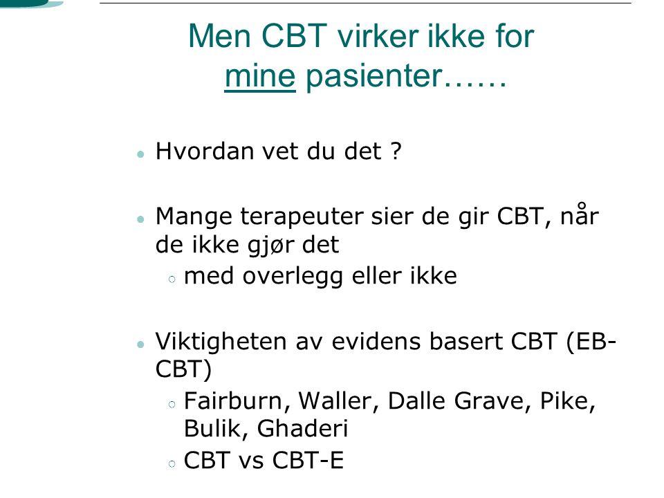 Men CBT virker ikke for mine pasienter…… ● Hvordan vet du det ? ● Mange terapeuter sier de gir CBT, når de ikke gjør det ○ med overlegg eller ikke ● V