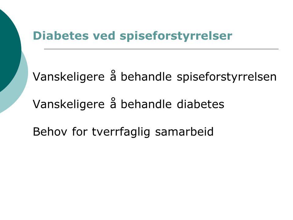 Diabetes ved spiseforstyrrelser Vanskeligere å behandle spiseforstyrrelsen Vanskeligere å behandle diabetes Behov for tverrfaglig samarbeid