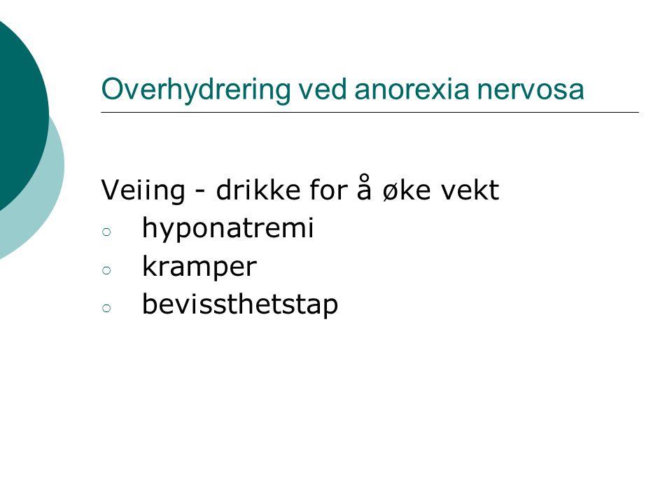 Overhydrering ved anorexia nervosa Veiing - drikke for å øke vekt ○ hyponatremi ○ kramper ○ bevissthetstap
