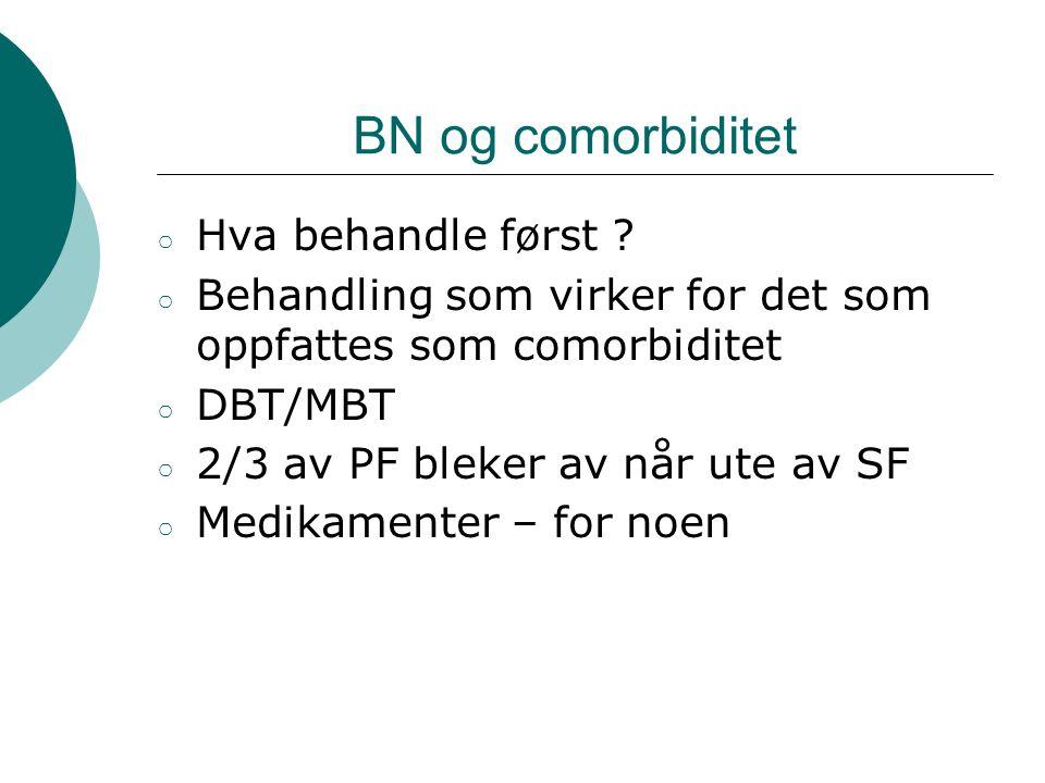 BN og comorbiditet ○ Hva behandle først ? ○ Behandling som virker for det som oppfattes som comorbiditet ○ DBT/MBT ○ 2/3 av PF bleker av når ute av SF