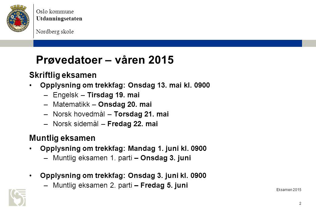 Oslo kommune Utdanningsetaten Nordberg skole Eksamen 2015 2 Prøvedatoer – våren 2015 Skriftlig eksamen Opplysning om trekkfag: Onsdag 13. mai kl. 0900