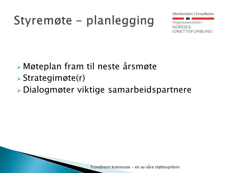  Møteplan fram til neste årsmøte  Strategimøte(r)  Dialogmøter viktige samarbeidspartnere Trondheim kommune - en av våre støttespillere