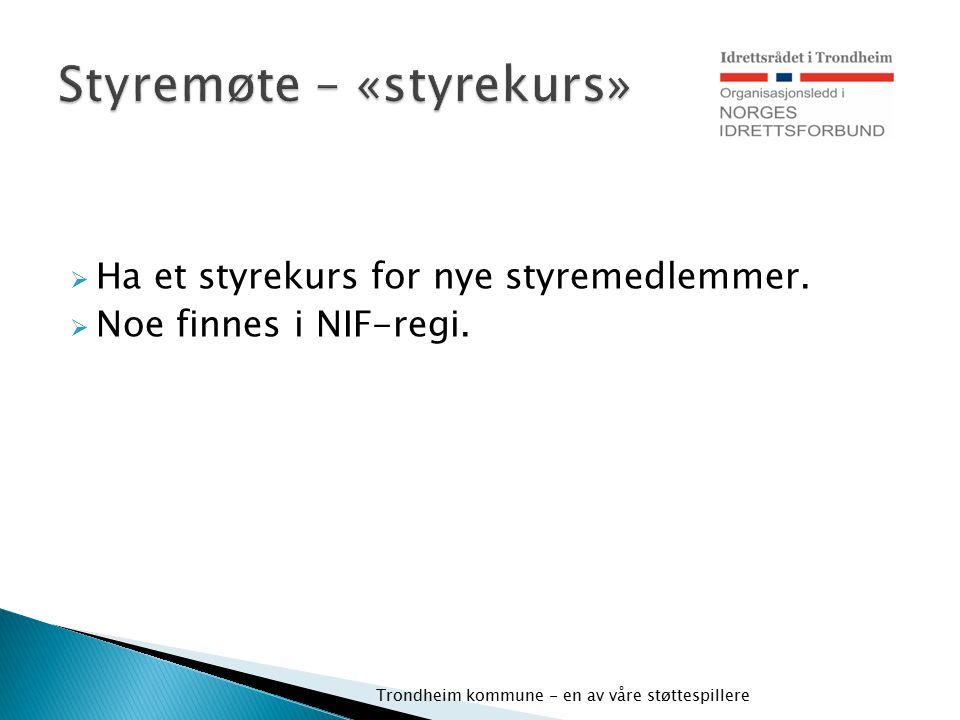  Ha et styrekurs for nye styremedlemmer.  Noe finnes i NIF-regi. Trondheim kommune - en av våre støttespillere