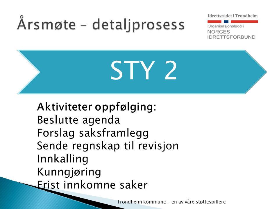 STY 2 Trondheim kommune - en av våre støttespillere Aktiviteter oppfølging: Beslutte agenda Forslag saksframlegg Sende regnskap til revisjon Innkallin