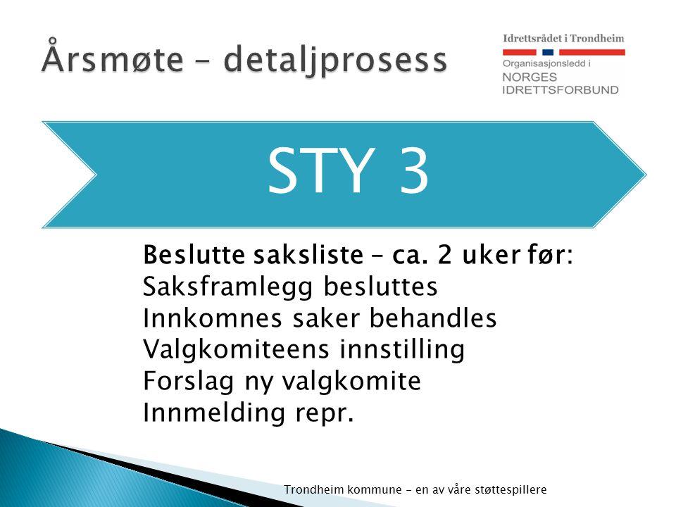 STY 3 Trondheim kommune - en av våre støttespillere Beslutte saksliste – ca. 2 uker før: Saksframlegg besluttes Innkomnes saker behandles Valgkomiteen