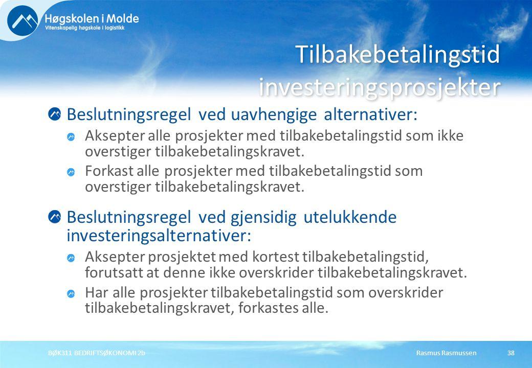 Rasmus RasmussenBØK311 BEDRIFTSØKONOMI 2b38 Beslutningsregel ved uavhengige alternativer: Aksepter alle prosjekter med tilbakebetalingstid som ikke overstiger tilbakebetalingskravet.