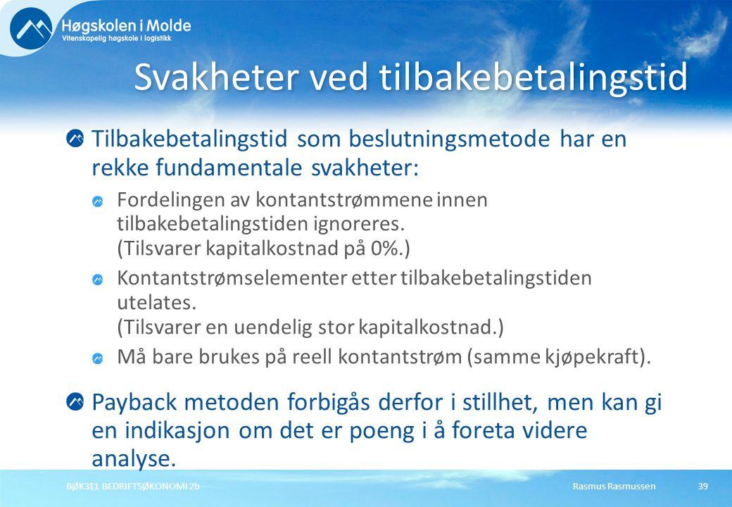 Rasmus RasmussenBØK311 BEDRIFTSØKONOMI 2b39 Tilbakebetalingstid som beslutningsmetode har en rekke fundamentale svakheter: Fordelingen av kontantstrømmene innen tilbakebetalingstiden ignoreres.