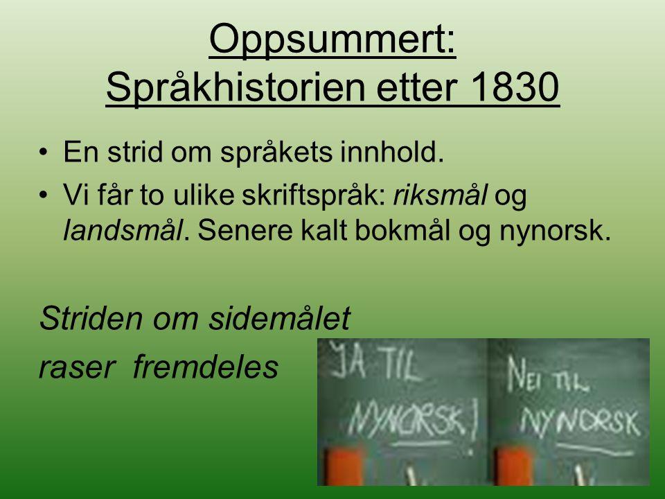 Oppsummert: Språkhistorien etter 1830 En strid om språkets innhold. Vi får to ulike skriftspråk: riksmål og landsmål. Senere kalt bokmål og nynorsk. S