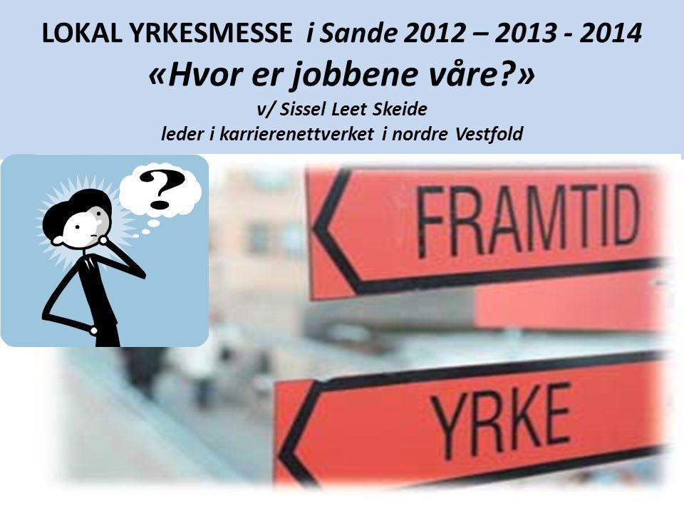 LOKAL YRKESMESSE i Sande 2012 – 2013 - 2014 «Hvor er jobbene våre » v/ Sissel Leet Skeide leder i karrierenettverket i nordre Vestfold